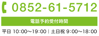 電話番号0852-61-5712 電話予約受付時間は平日 10時から19時まで 土日祝日は9時から18時まで